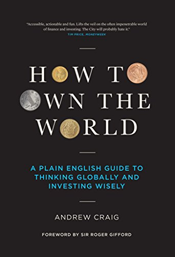 How to Own the World: A Plain English Guide to Thinking Globally and Investing Wisely — Andrew Craig