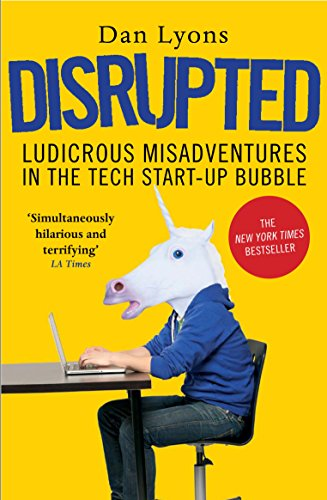 Disrupted: Ludicrous Misadventures in the Tech Start-up Bubble — Dan Lyons