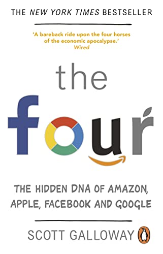 The Four: The Hidden DNA of Amazon, Apple, Facebook and Google — Scott Galloway
