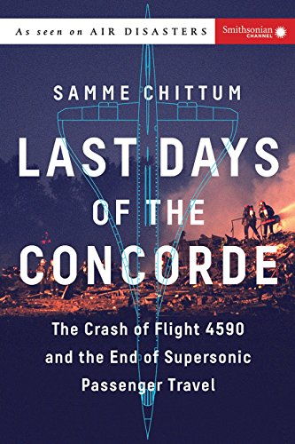 The Last Days of the Concorde: The Crash of Flight 4590 and the End of Supersonic Passenger Travel — Samme Chittum