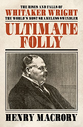 Ultimate Folly: The Rises and Falls of Whitaker Wright — Henry Macrory