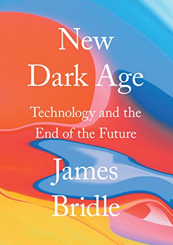New Dark Age: Technology and the End of the Future — James Bridle