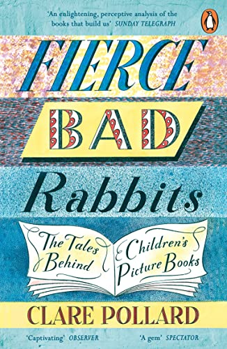 Fierce Bad Rabbits: The Tales Behind Children's Picture Books — Clare Pollard
