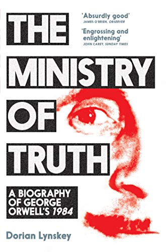 The Ministry of Truth: A Biography of George Orwell's 1984 — Dorian Lynskey