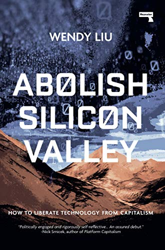 Abolish Silicon Valley: How to Liberate Technology from Capitalism — Wendy Liu